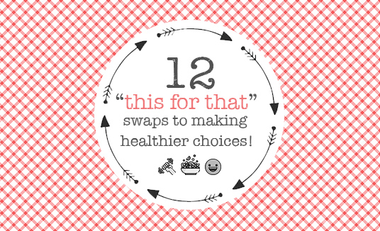 12 this for that swaps to making healthier choices!