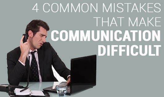 4 common mistakes that make communication difficult