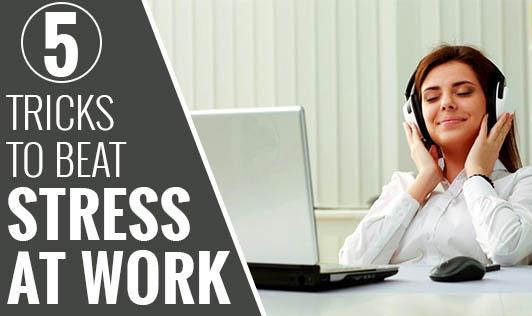 5 Tricks to Beat Stress at Work