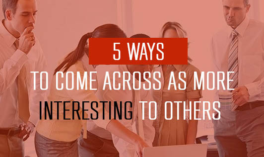 5 Ways to Come Across as More Interesting To Others