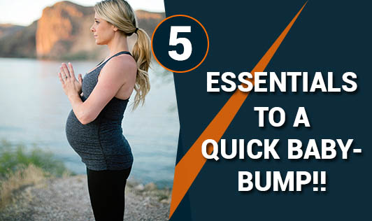5 essentials to a quick baby-bump!!