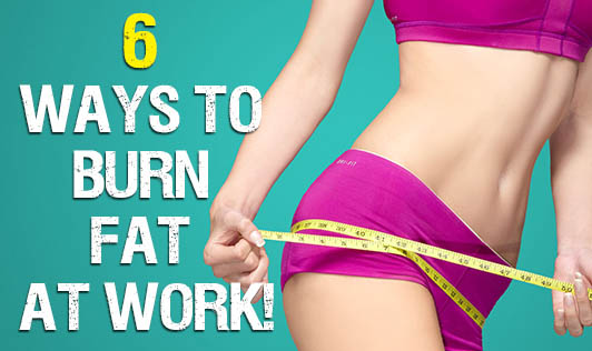 6 Ways to Burn Fat at Work!