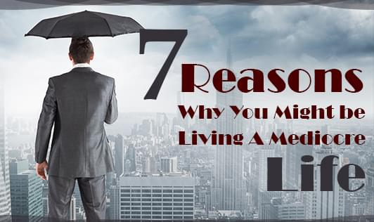 7 reasons why you might be living a mediocre life