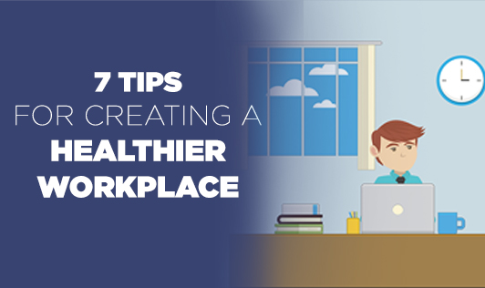 7 tips for creating a healthier workplace