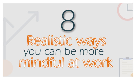 8 realistic ways you can be more mindful at work