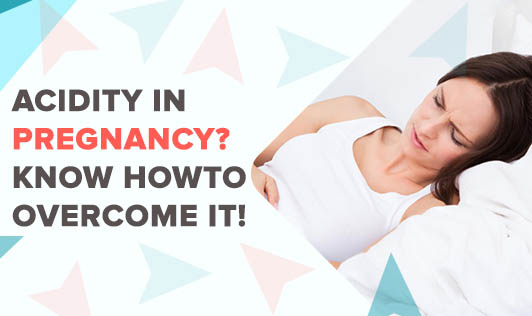 Acidity In Pregnancy? Know How To Overcome It!