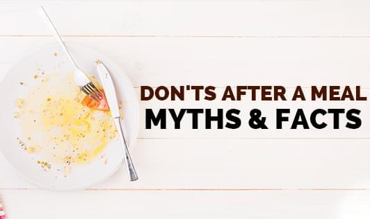 Don'ts after a meal- Myths and Facts
