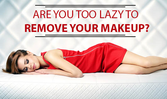 Are you too lazy to remove your makeup?