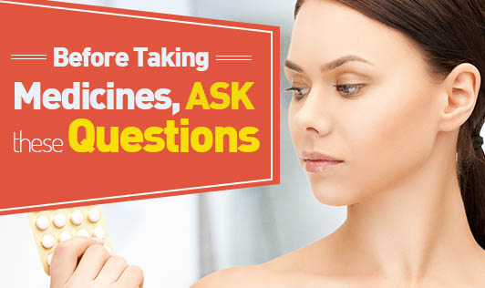 Before Taking Medicines, Ask These Questions