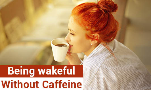 Being wakeful without caffeine!