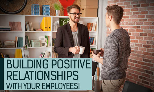 Building positive relationships with your employees!