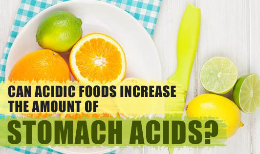 Can acidic foods increase the amount of stomach acids?