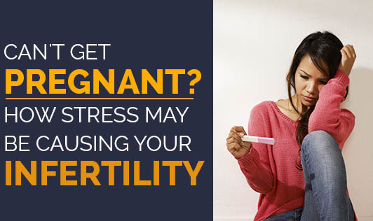 Can't Get Pregnant? How Stress May Be Causing Your Infertility