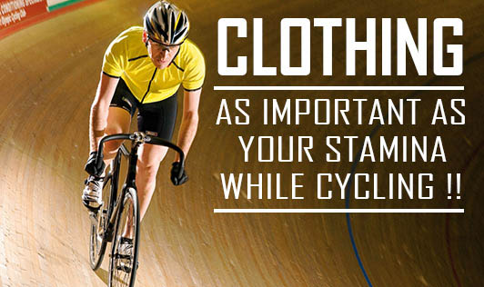 Clothing, as important as your Stamina while Cycling !!