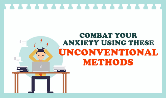 Combat your anxeity using these unconventional methods