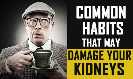 Common habits that may damage your kidneys