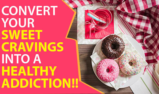 Convert Your Sweet Cravings Into A Healthy Addiction!!