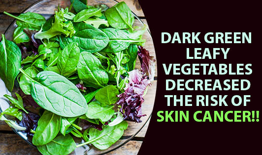 Dark Green leafy vegetables decreased the risk of skin cancer!!