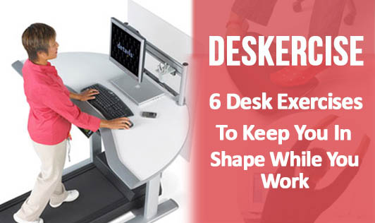 Deskercise: 6 Desk Exercises To Keep You In Shape While You Work