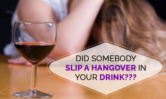 Did Somebody Slip a HANGOVER in your Drink???