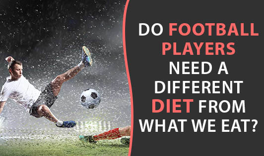 Do Football Players Need A Different Diet From What We Eat?