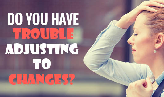 Do You Have Trouble Adjusting To Changes?