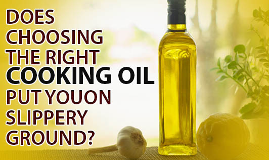 Does choosing the right cooking oil put you on slippery ground?
