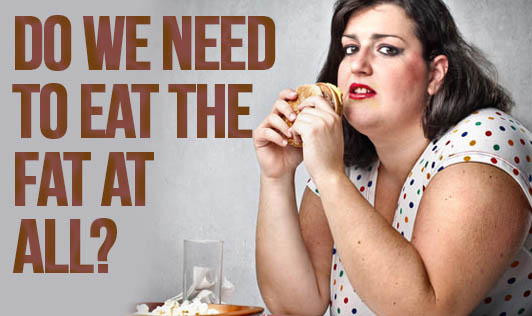 Do we need to eat the fat at all?
