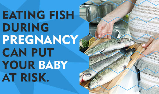 Eating Fish During Pregnancy Can Put Your Baby at Risk.