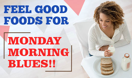 Feel Good Foods for Monday Morning Blues!!
