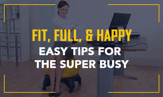 Fit, Full, & Happy: Easy tips for the super busy