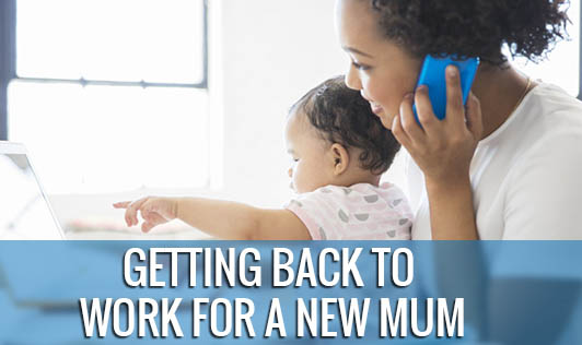 Getting Back To Work For A New Mum