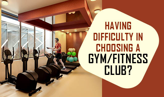 Having difficulty in choosing a gym/ fitness club?