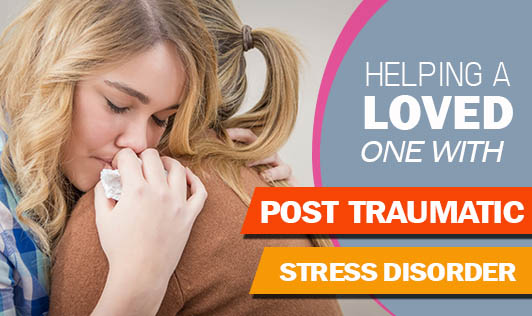 Helping A Loved One With Post Traumatic Stress Disorder