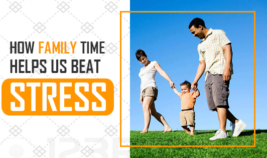How Family Time Helps us Beat Stress