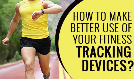 How to Make Better Use of Your Fitness Tracking Devices?