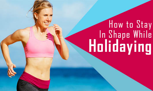 How to Stay in Shape while Holidaying