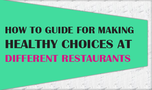 How to guide- For making healthy choices at different restaurants