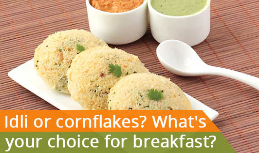 Idli or cornflakes? What's your choice for breakfast?