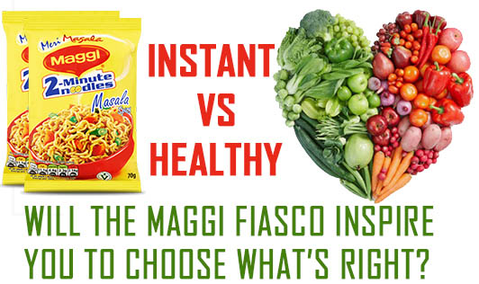 Instant vs. healthy: Will the Maggi fiasco inspire you to choose what's right?