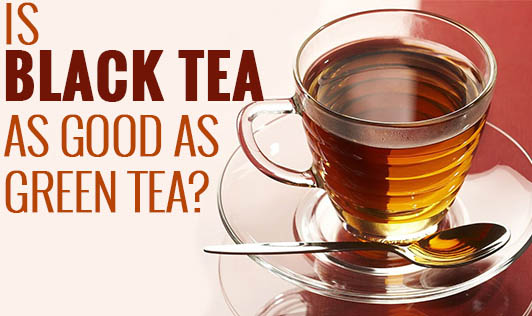 Is Black Tea as Good as Green Tea?