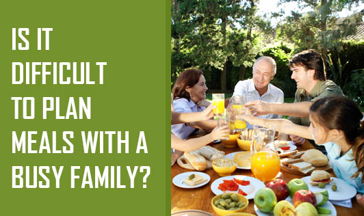 Is It Difficult To Plan Meals With A Busy Family?