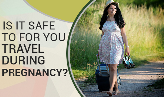 Is It Safe to For You Travel During Pregnancy?