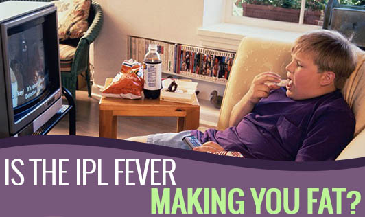 Is The IPL Fever Making You Fat?