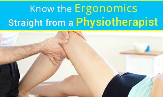 Know the Ergonomics - Straight from a Physiotherapist