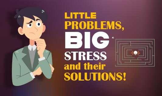 Little problems, big stress and their solutions!