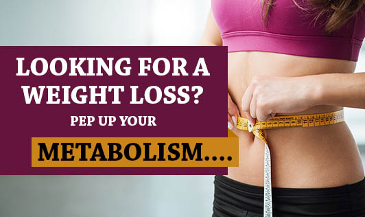 Looking For a Weight Loss? Pep Up Your Metabolism....