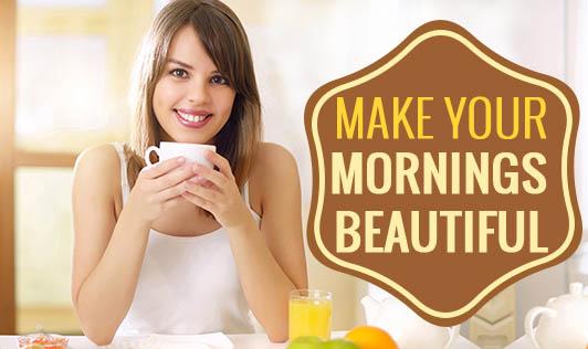 Make Your Mornings Beautiful!