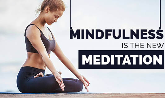 Mindfulness is the new Meditation