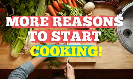 More Reasons to Start Cooking!